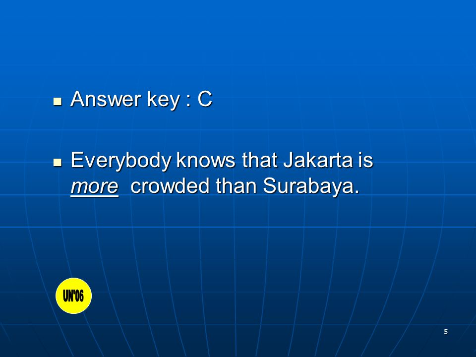 5 Answer key : C Answer key : C Everybody knows that Jakarta is more crowded than Surabaya.