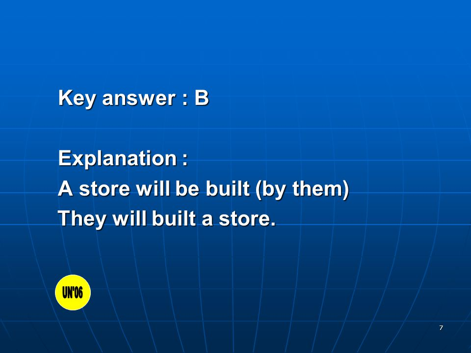 7 Key answer: B Explanation: A store will be built (by them) They will built a store.