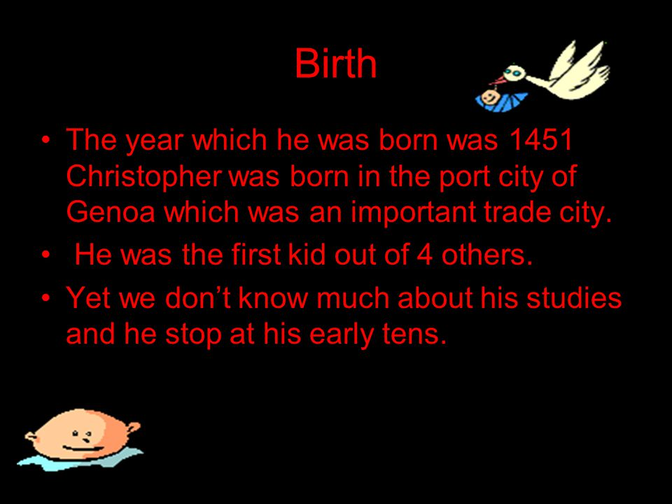 Birth The year which he was born was 1451 Christopher was born in the port city of Genoa which was an important trade city.