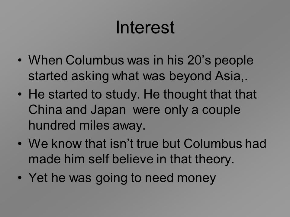 Interest When Columbus was in his 20's people started asking what was beyond Asia,.