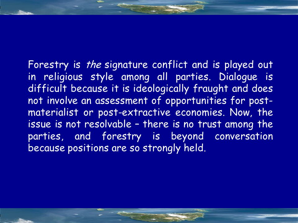 Forestry is the signature conflict and is played out in religious style among all parties.