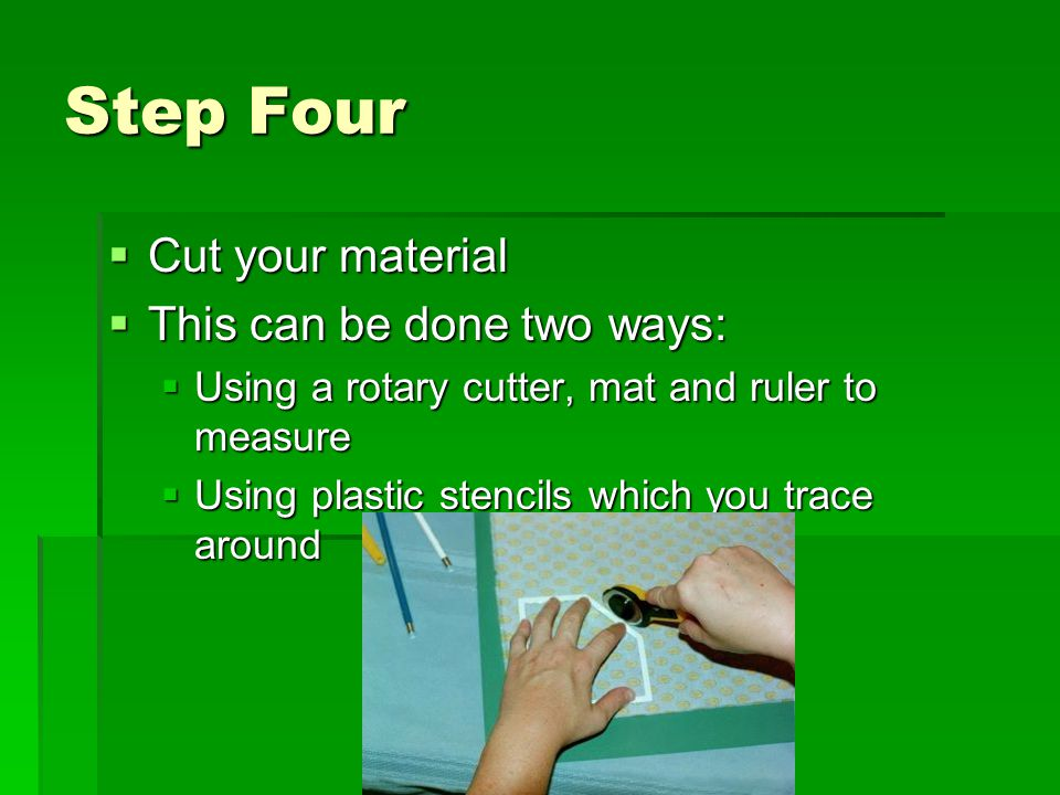 Step Four  Cut your material  This can be done two ways:  Using a rotary cutter, mat and ruler to measure  Using plastic stencils which you trace around