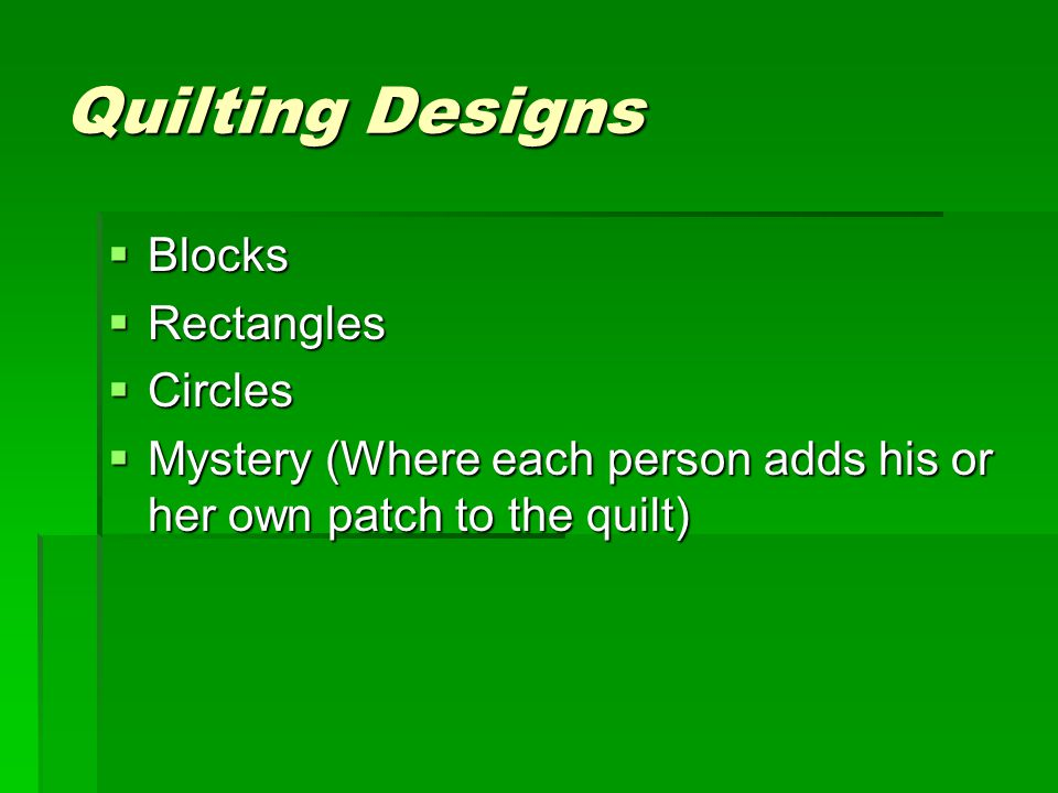 Quilting Designs  Blocks  Rectangles  Circles  Mystery (Where each person adds his or her own patch to the quilt)