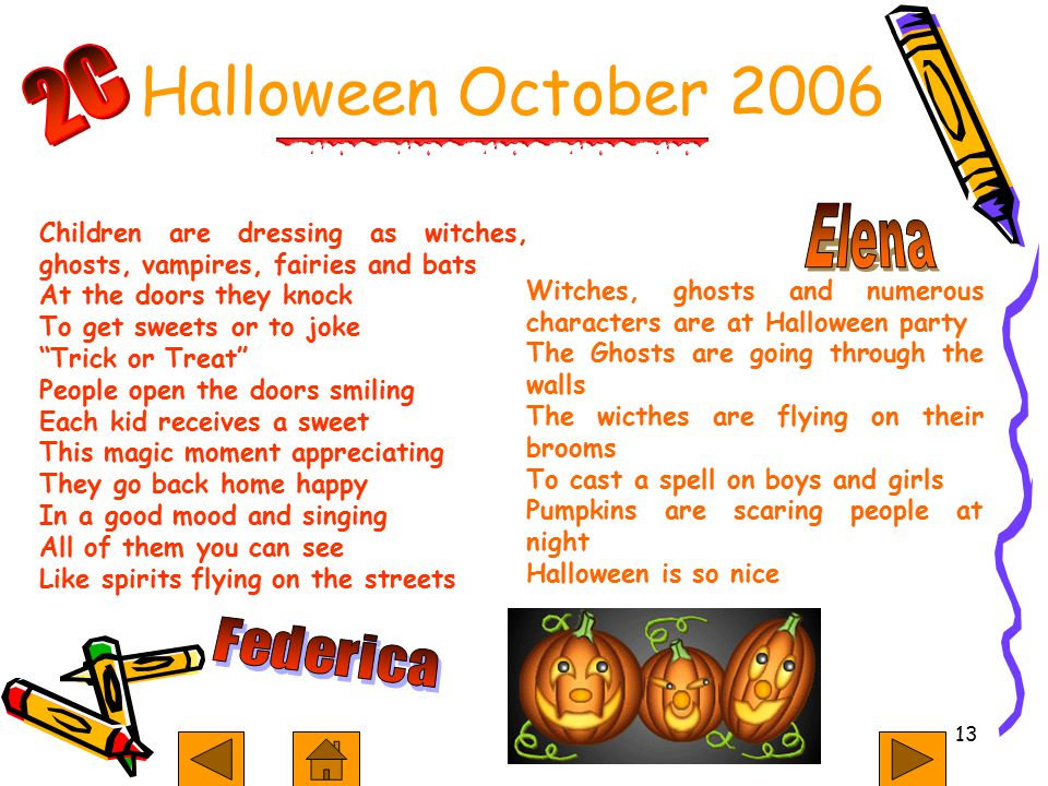 13 Children are dressing as witches, ghosts, vampires, fairies and bats At the doors they knock To get sweets or to joke Trick or Treat People open the doors smiling Each kid receives a sweet This magic moment appreciating They go back home happy In a good mood and singing All of them you can see Like spirits flying on the streets Witches, ghosts and numerous characters are at Halloween party The Ghosts are going through the walls The wicthes are flying on their brooms To cast a spell on boys and girls Pumpkins are scaring people at night Halloween is so nice Halloween October 2006
