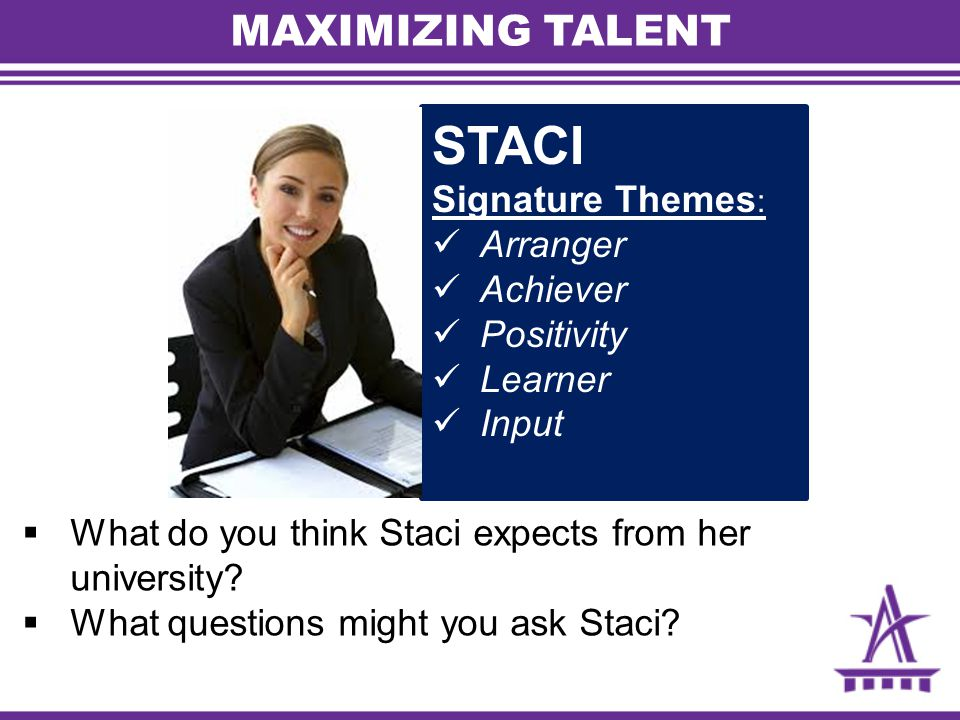 MAXIMIZING TALENT STACI Signature Themes : Arranger Achiever Positivity Learner Input  What do you think Staci expects from her university?  What qu
