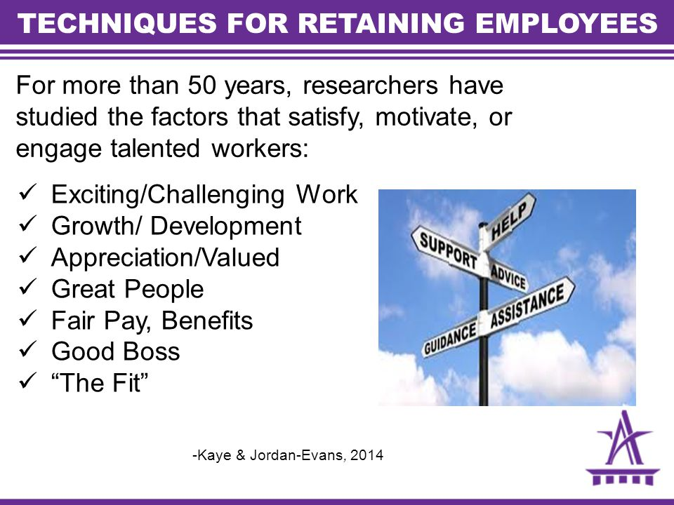 TECHNIQUES FOR RETAINING EMPLOYEES For more than 50 years, researchers have studied the factors that satisfy, motivate, or engage talented workers: Exciting/Challenging Work Growth/ Development Appreciation/Valued Great People Fair Pay, Benefits Good Boss The Fit -Kaye & Jordan-Evans, 2014