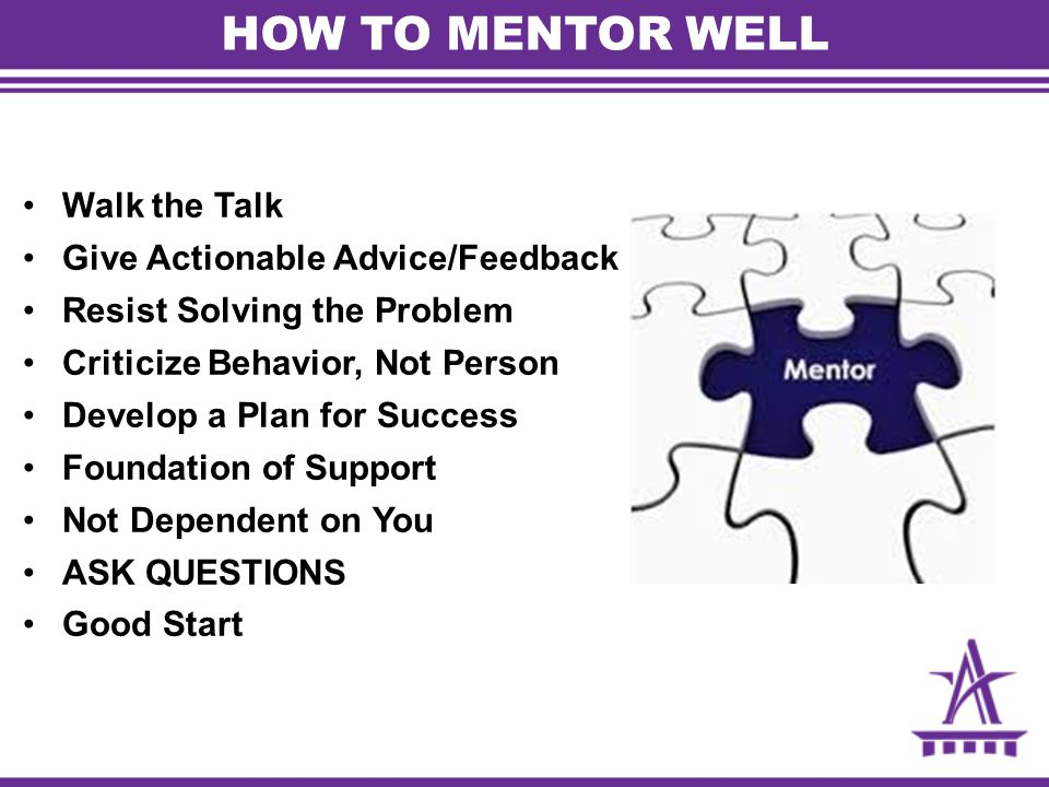 HOW TO MENTOR WELL Walk the Talk Give Actionable Advice/Feedback Resist Solving the Problem Criticize Behavior, Not Person Develop a Plan for Success Foundation of Support Not Dependent on You ASK QUESTIONS Good Start