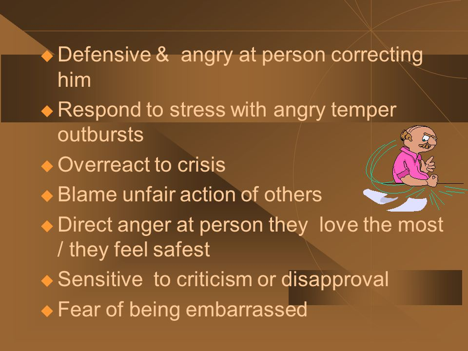 Low Frustration Tolerance Irritability / Emotionality  Easy frustrated  Respond more emotionally  Irritable or moody  65% oppositional  Arguing over smallest issues  Never certain what mood to expect