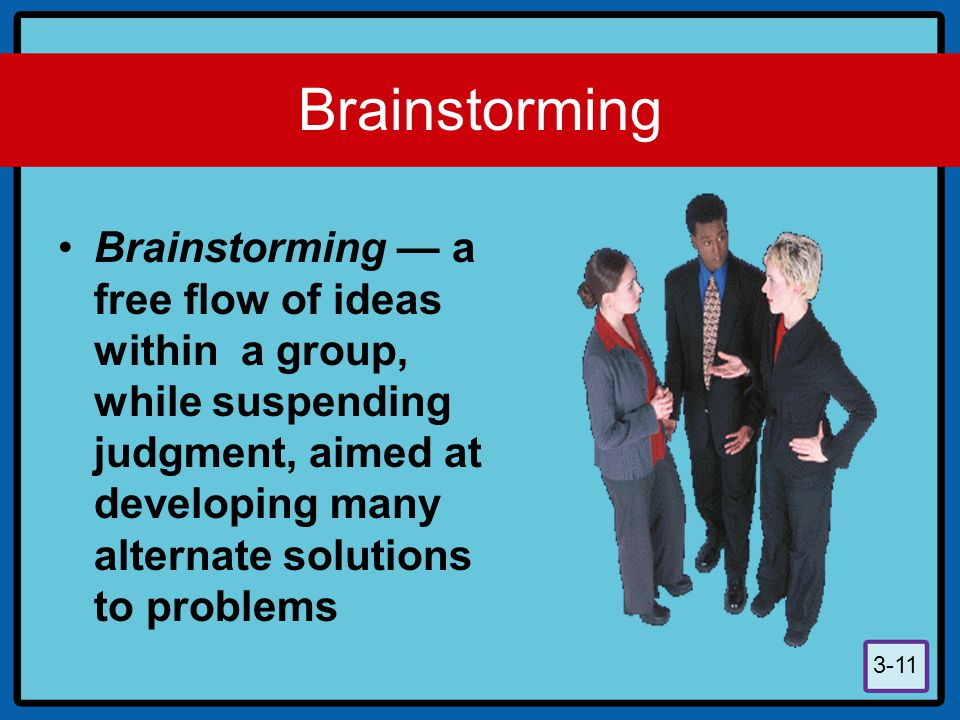 3-11 Brainstorming Brainstorming — a free flow of ideas within a group, while suspending judgment, aimed at developing many alternate solutions to pro
