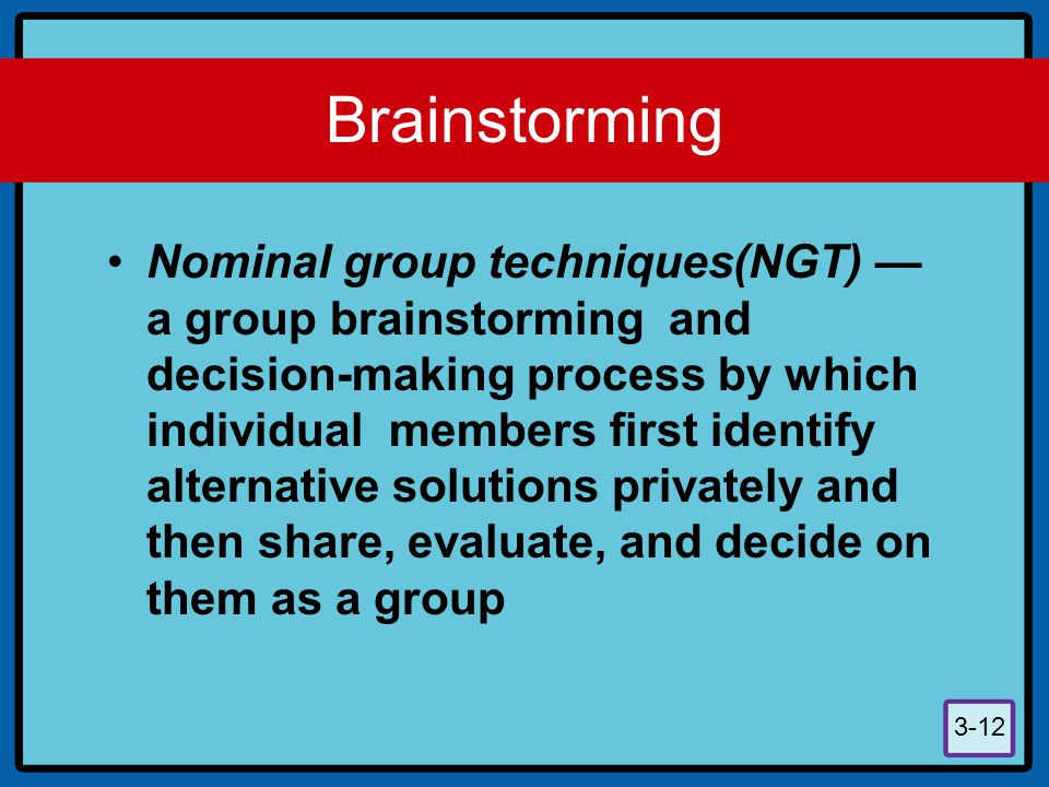 3-12 Brainstorming Nominal group techniques(NGT) — a group brainstorming and decision-making process by which individual members first identify altern
