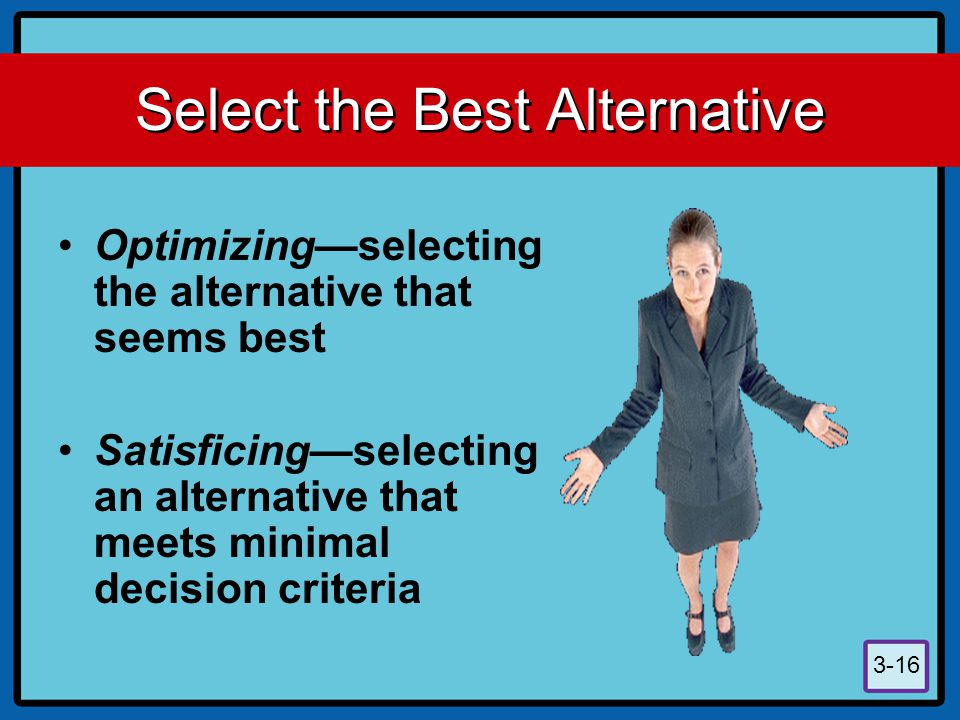 3-16 Select the Best Alternative Optimizing—selecting the alternative that seems best Satisficing—selecting an alternative that meets minimal decision