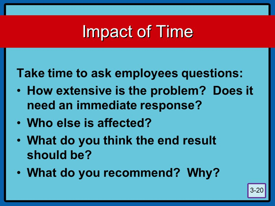 3-20 Impact of Time Take time to ask employees questions: How extensive is the problem? Does it need an immediate response? Who else is affected? What