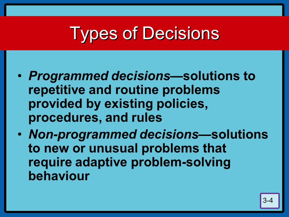 3-4 Types of Decisions Programmed decisions—solutions to repetitive and routine problems provided by existing policies, procedures, and rules Non-prog