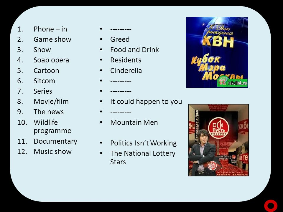 1.Phone – in 2.Game show 3.Show 4.Soap opera 5.Cartoon 6.Sitcom 7.Series 8.Movie/film 9.The news 10.Wildlife programme 11.Documentary 12.Music show --------- Greed Food and Drink Residents Cinderella --------- It could happen to you --------- Mountain Men Politics Isn't Working The National Lottery Stars