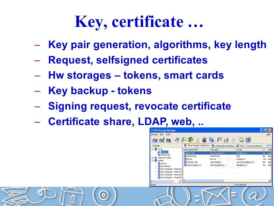 Key, certificate … –Key pair generation, algorithms, key length –Request, selfsigned certificates –Hw storages – tokens, smart cards –Key backup - tokens –Signing request, revocate certificate –Certificate share, LDAP, web,..