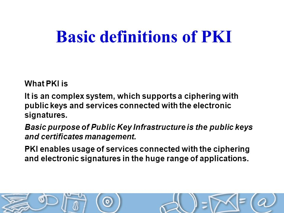 What PKI is It is an complex system, which supports a ciphering with public keys and services connected with the electronic signatures.
