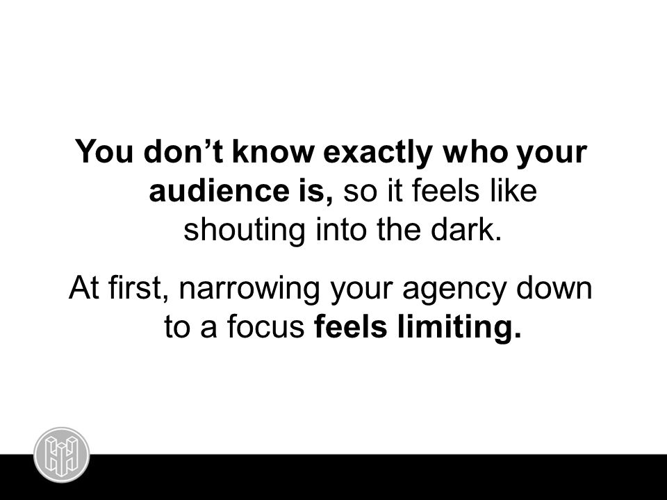 You don't know exactly who your audience is, so it feels like shouting into the dark. At first, narrowing your agency down to a focus feels limiting.