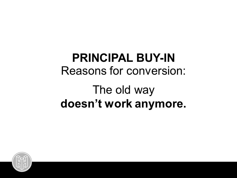 PRINCIPAL BUY-IN Reasons for conversion: The old way doesn't work anymore.