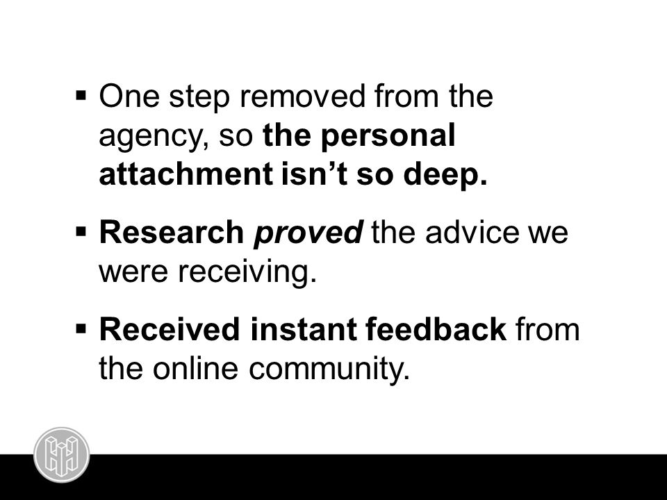  One step removed from the agency, so the personal attachment isn't so deep.  Research proved the advice we were receiving.  Received instant feedb