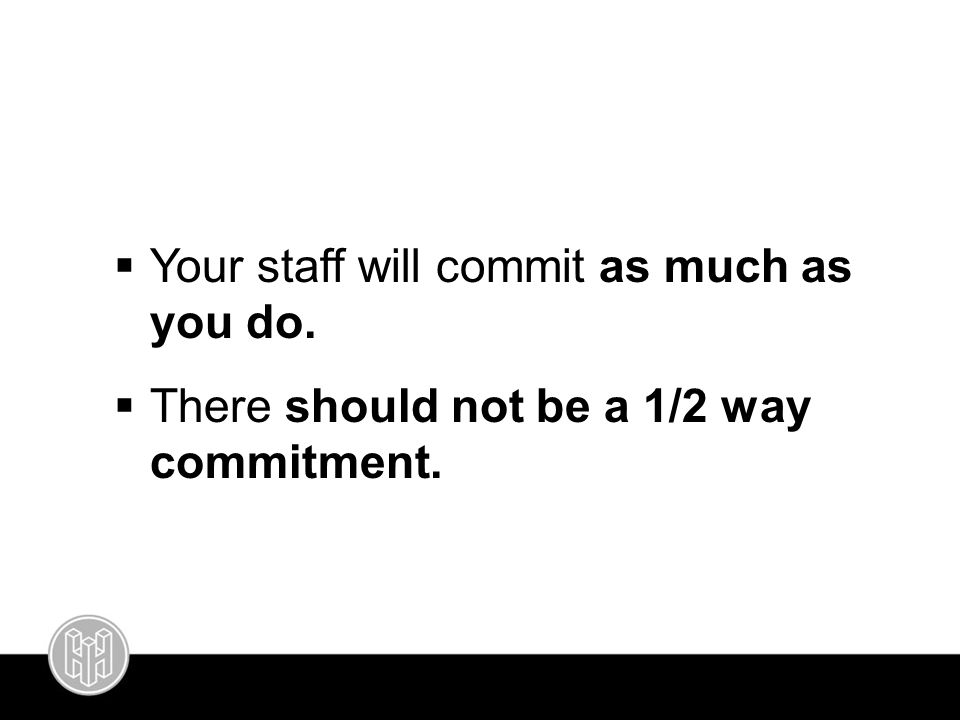  Your staff will commit as much as you do.  There should not be a 1/2 way commitment.