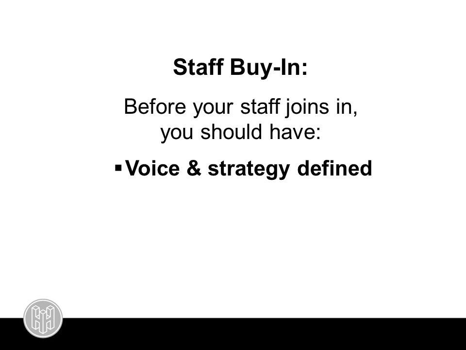 Staff Buy-In: Before your staff joins in, you should have:  Voice & strategy defined