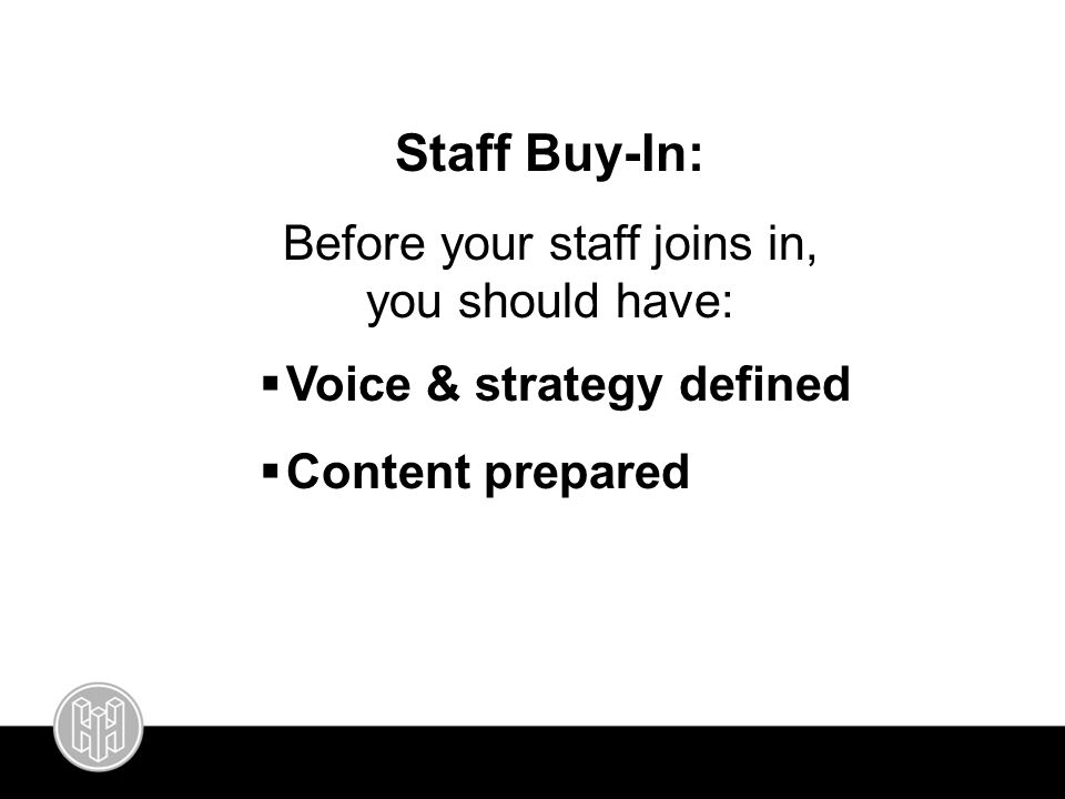 Staff Buy-In: Before your staff joins in, you should have:  Voice & strategy defined  Content prepared