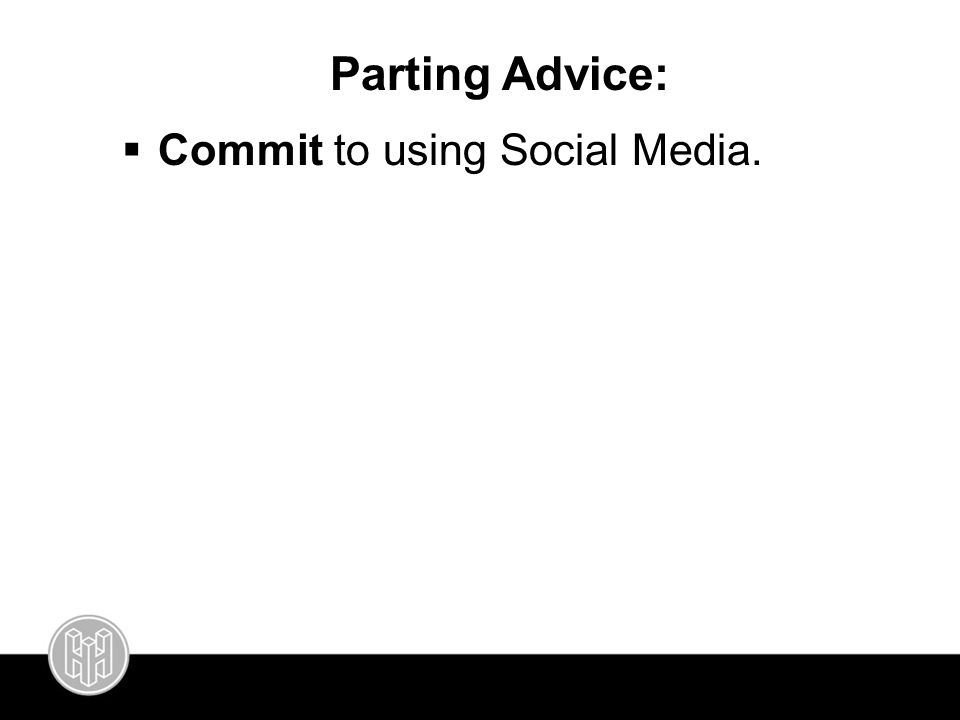 Parting Advice:  Commit to using Social Media.