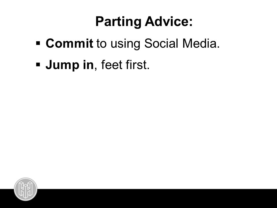 Parting Advice:  Commit to using Social Media.  Jump in, feet first.
