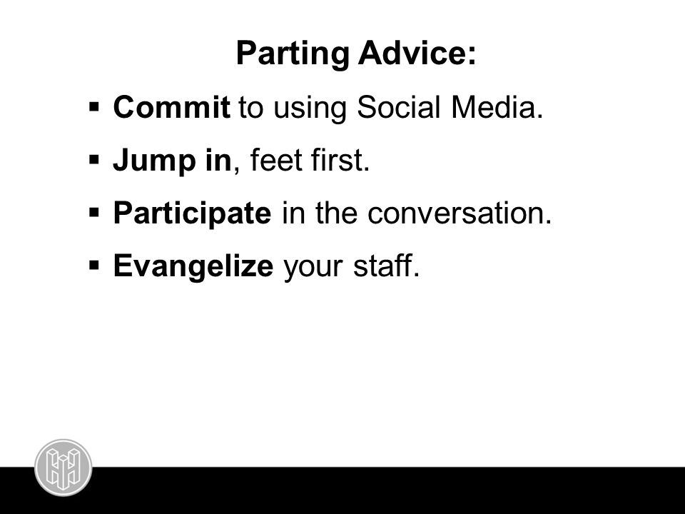 Parting Advice:  Commit to using Social Media.  Jump in, feet first.