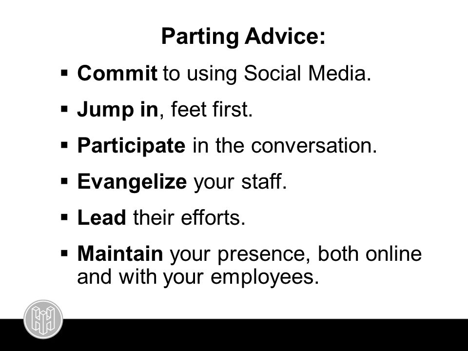 Parting Advice:  Commit to using Social Media.  Jump in, feet first.  Participate in the conversation.  Evangelize your staff.  Lead their effort