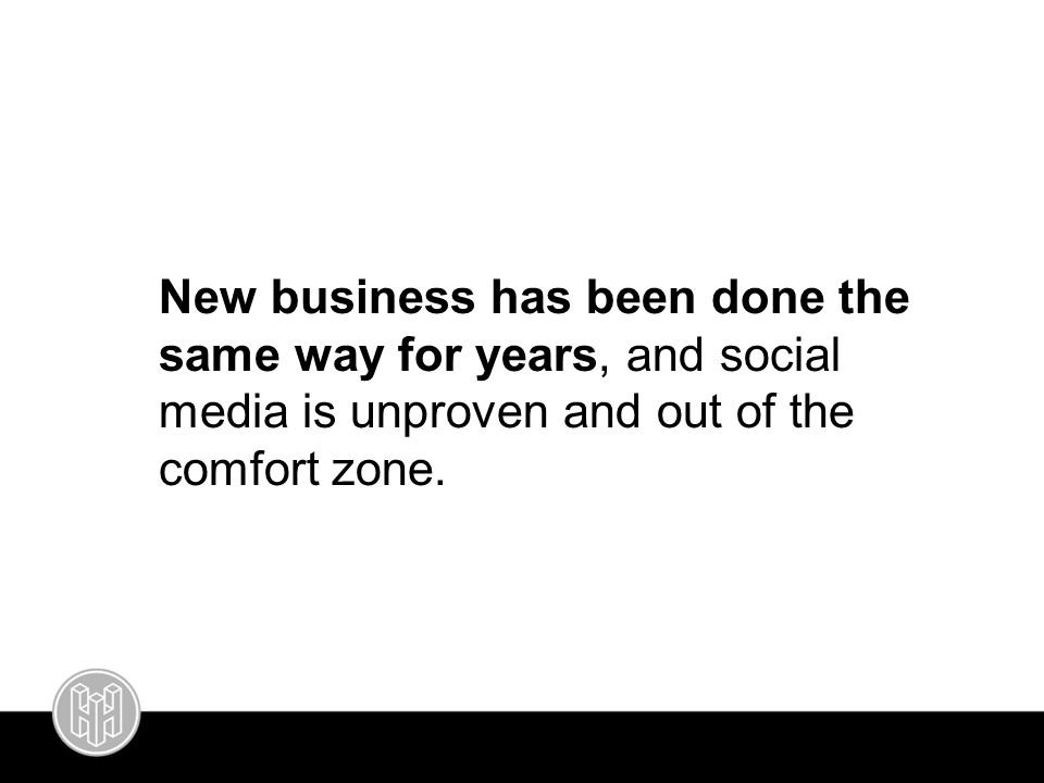New business has been done the same way for years, and social media is unproven and out of the comfort zone.