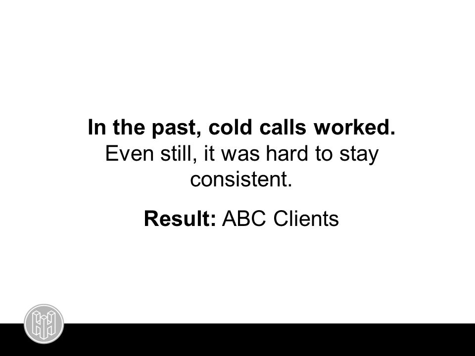 In the past, cold calls worked. Even still, it was hard to stay consistent. Result: ABC Clients