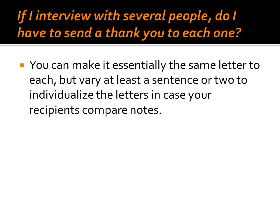  You can make it essentially the same letter to each, but vary at least a sentence or two to individualize the letters in case your recipients compar