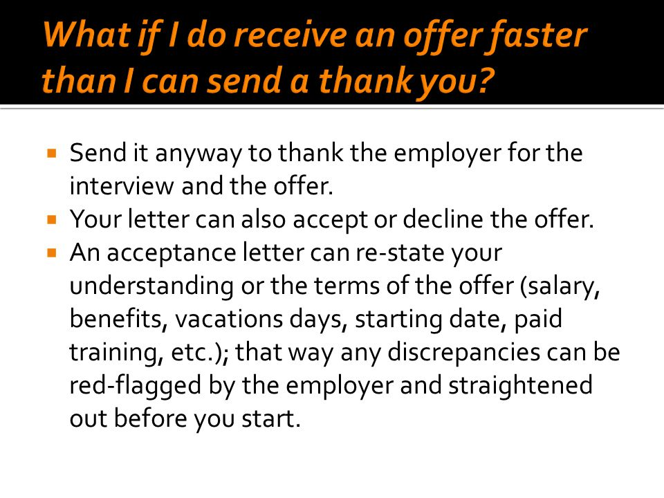  Send it anyway to thank the employer for the interview and the offer.  Your letter can also accept or decline the offer.  An acceptance letter can