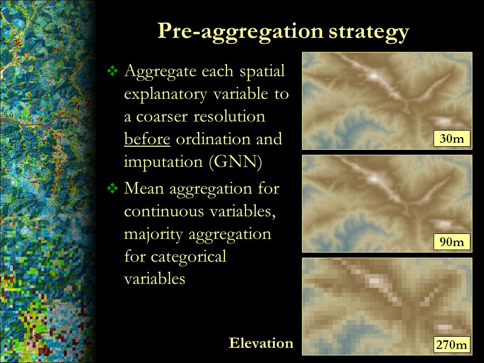 Pre-aggregation strategy  Aggregate each spatial explanatory variable to a coarser resolution before ordination and imputation (GNN)  Mean aggregati