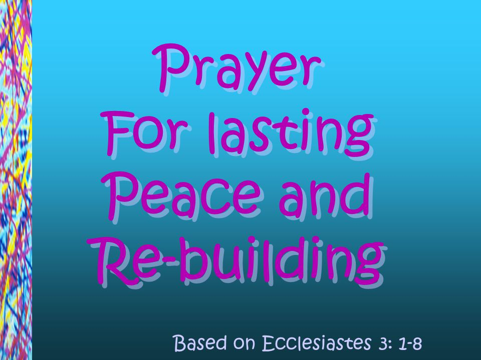 Prayer For lasting Peace and Re-building Prayer For lasting Peace and Re-building Based on Ecclesiastes 3: 1-8