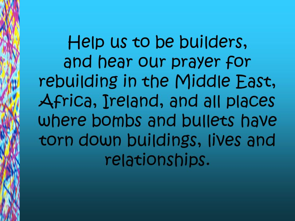 Help us to be builders, and hear our prayer for rebuilding in the Middle East, Africa, Ireland, and all places where bombs and bullets have torn down
