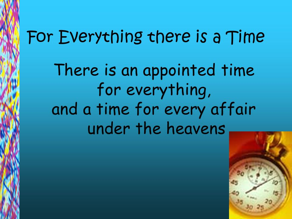 For Everything there is a Time There is an appointed time for everything, and a time for every affair under the heavens