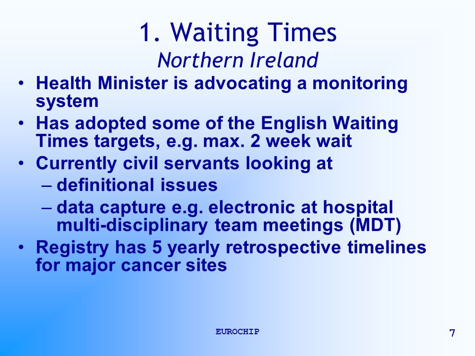 EUROCHIP 7 1. Waiting Times Northern Ireland Health Minister is advocating a monitoring system Has adopted some of the English Waiting Times targets,