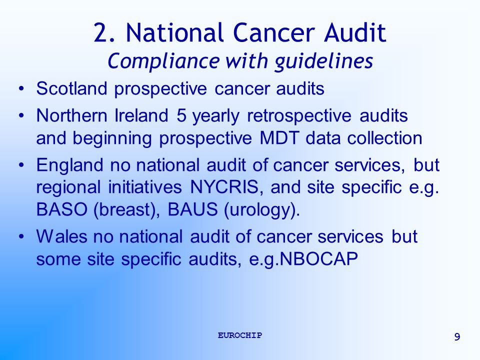 EUROCHIP 9 2. National Cancer Audit Compliance with guidelines Scotland prospective cancer audits Northern Ireland 5 yearly retrospective audits and b