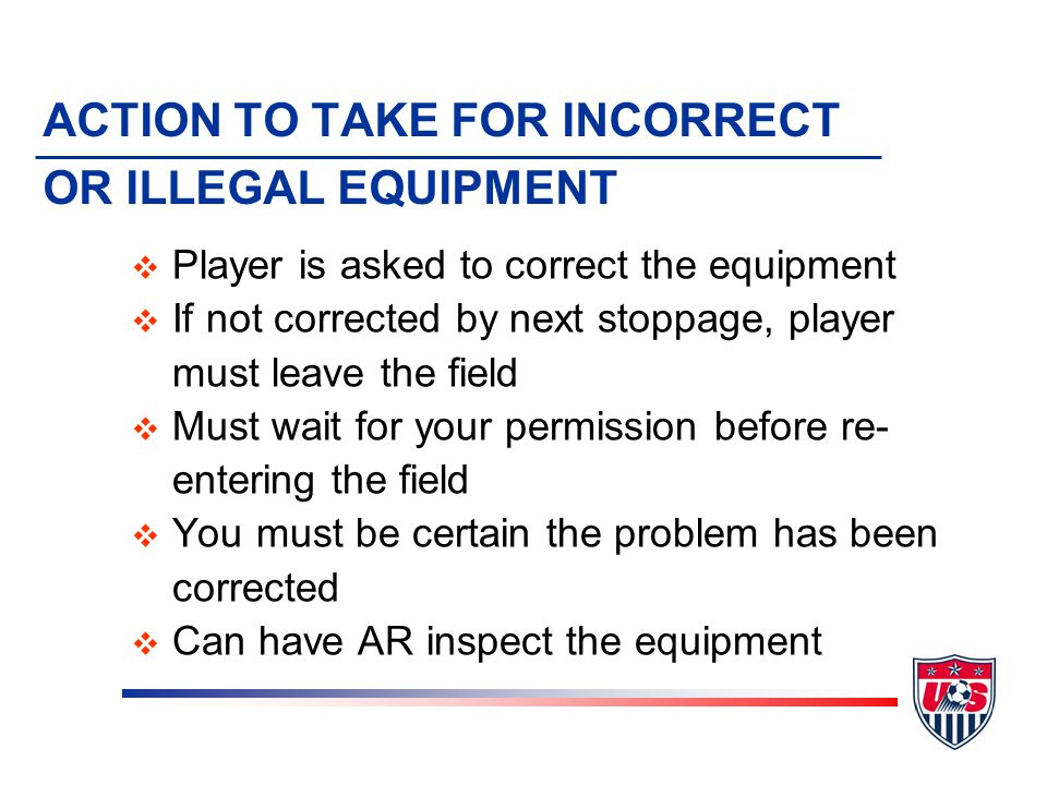 ACTION TO TAKE FOR INCORRECT OR ILLEGAL EQUIPMENT v Player is asked to correct the equipment v If not corrected by next stoppage, player must leave the field v Must wait for your permission before re- entering the field v You must be certain the problem has been corrected v Can have AR inspect the equipment