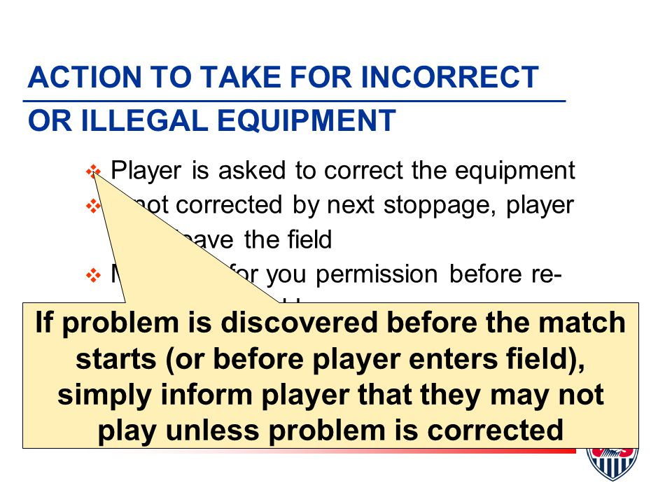 ACTION TO TAKE FOR INCORRECT OR ILLEGAL EQUIPMENT v Player is asked to correct the equipment v If not corrected by next stoppage, player must leave the field v Must wait for you permission before re- entering the field v You must be certain the problem has been corrected v Can have AR inspect the equipment If problem is discovered before the match starts (or before player enters field), simply inform player that they may not play unless problem is corrected