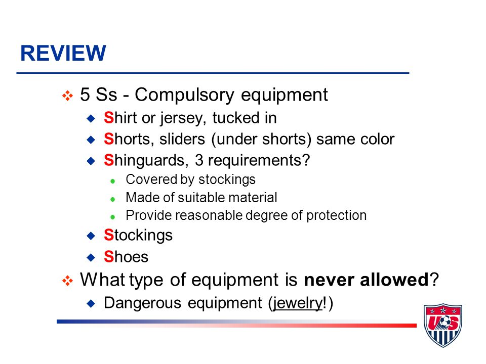 REVIEW v 5 Ss - Compulsory equipment u Shirt or jersey, tucked in u Shorts, sliders (under shorts) same color u Shinguards, 3 requirements.