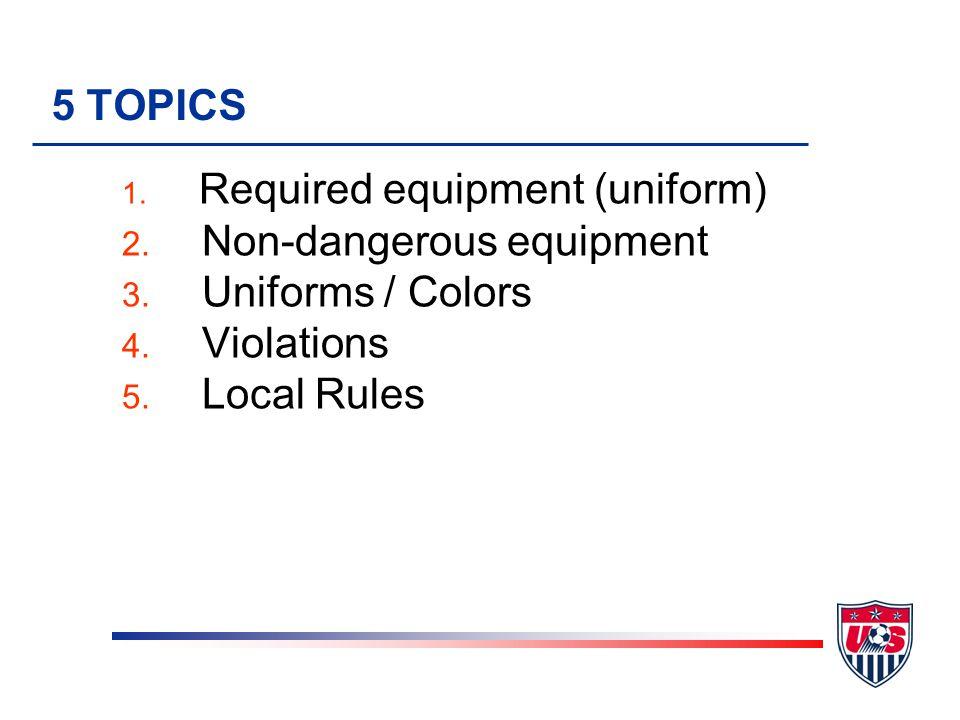 5 TOPICS 1. Required equipment (uniform) 2. Non-dangerous equipment 3.