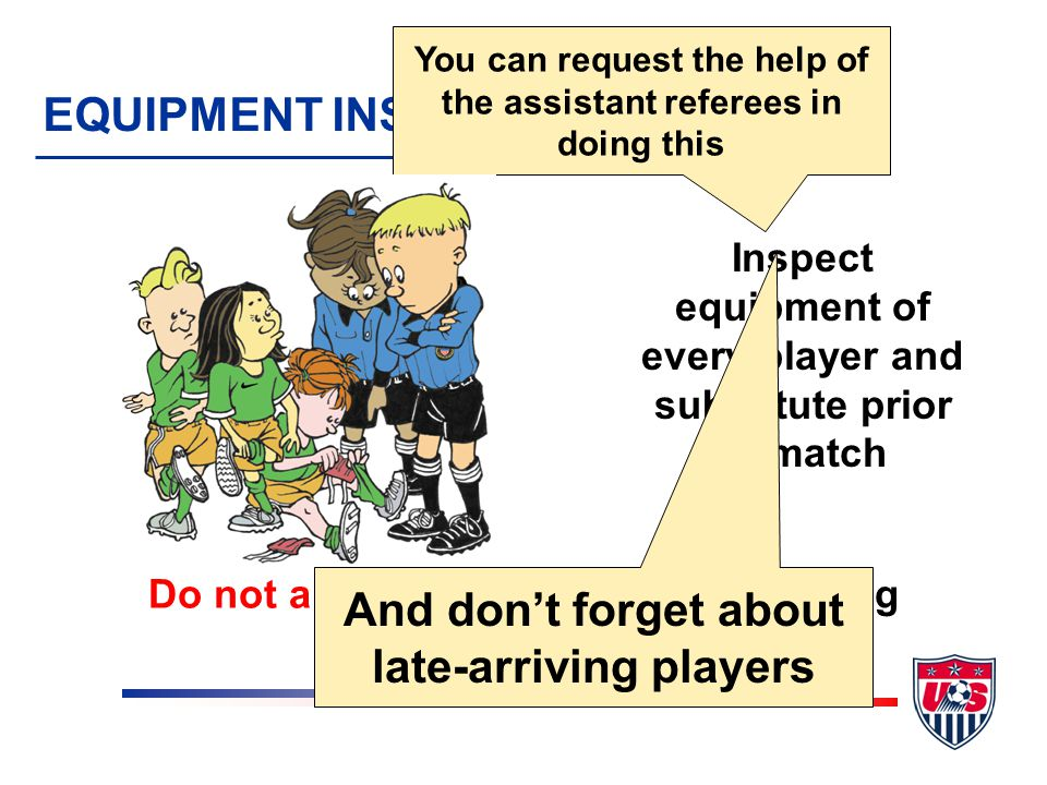 EQUIPMENT INSPECTION Inspect equipment of every player and substitute prior to match Do not allow a player to play if wearing something illegal You can request the help of the assistant referees in doing this And don't forget about late-arriving players