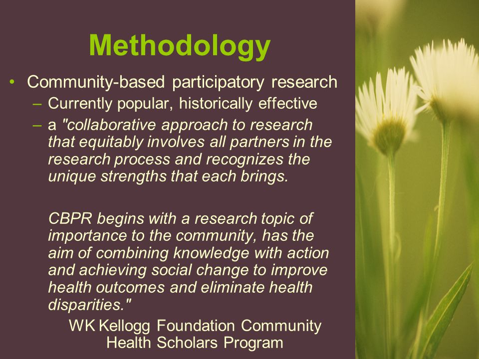 Methodology Community-based participatory research –Currently popular, historically effective –a