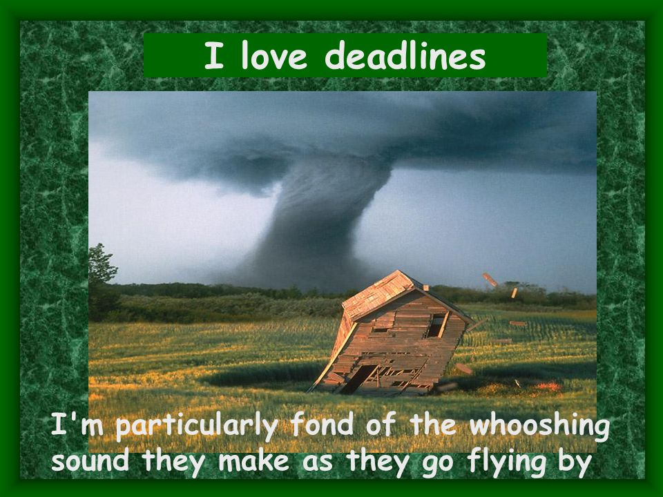 I love deadlines I m particularly fond of the whooshing sound they make as they go flying by