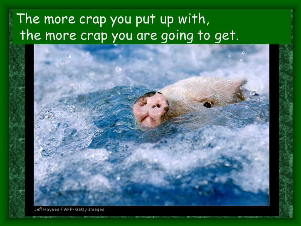 The more crap you put up with, the more crap you are going to get.