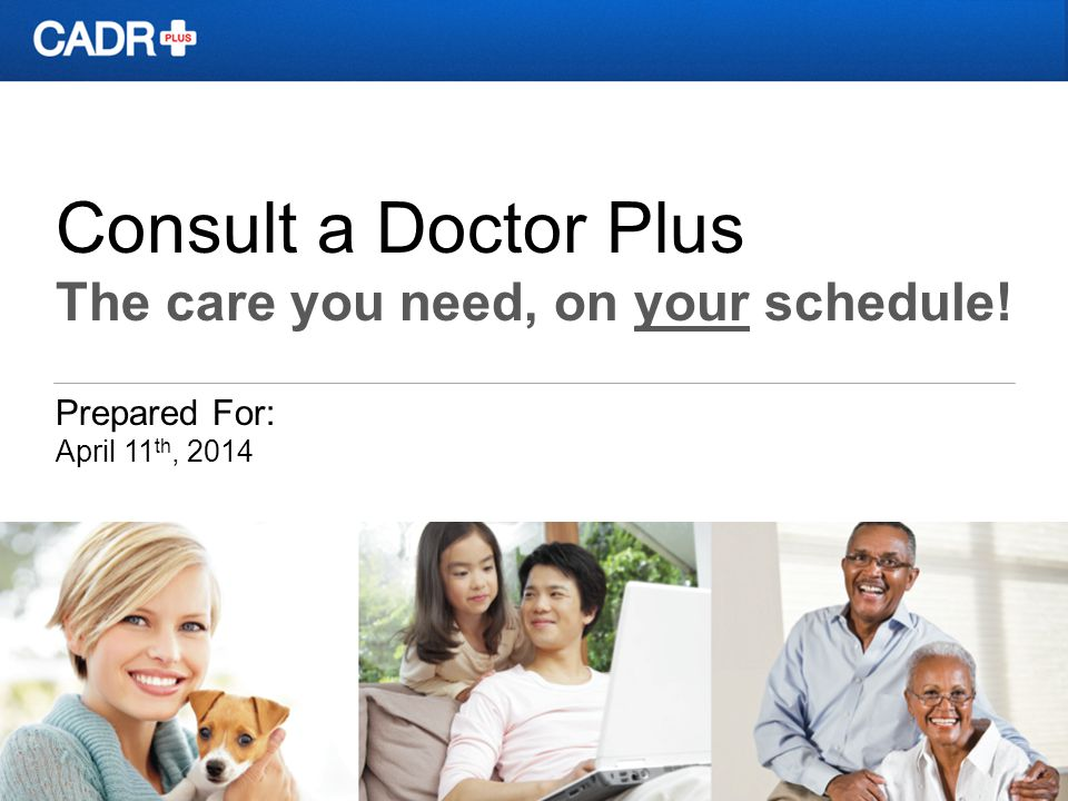 Consult a Doctor Plus The care you need, on your schedule! Prepared For: April 11 th, 2014