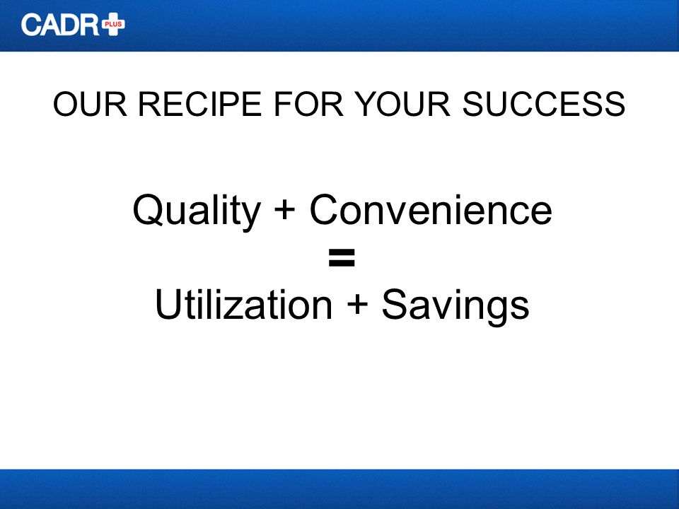 OUR RECIPE FOR YOUR SUCCESS Quality + Convenience = Utilization + Savings
